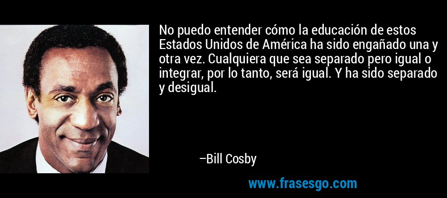 No puedo entender cómo la educación de estos Estados Unidos de América ha sido engañado una y otra vez. Cualquiera que sea separado pero igual o integrar, por lo tanto, será igual. Y ha sido separado y desigual. – Bill Cosby