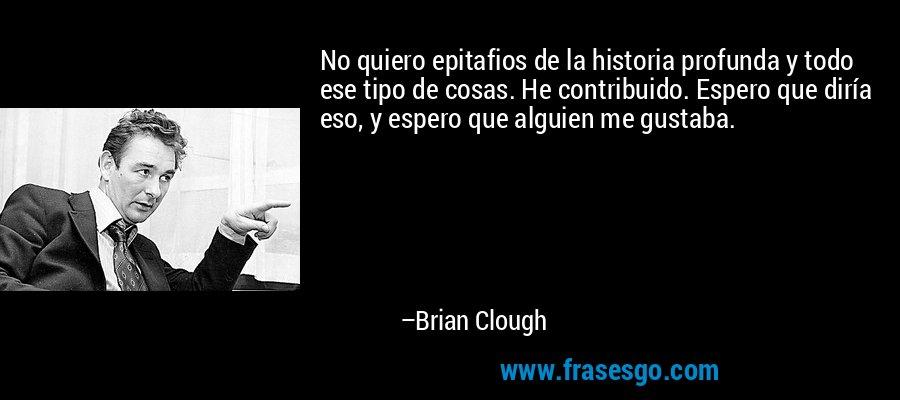 No quiero epitafios de la historia profunda y todo ese tipo de cosas. He contribuido. Espero que diría eso, y espero que alguien me gustaba. – Brian Clough