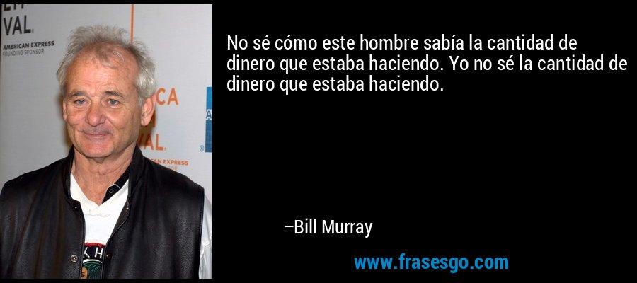 No sé cómo este hombre sabía la cantidad de dinero que estaba haciendo. Yo no sé la cantidad de dinero que estaba haciendo. – Bill Murray