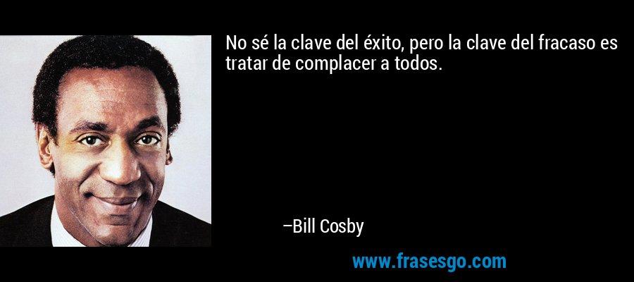 No sé la clave del éxito, pero la clave del fracaso es tratar de complacer a todos. – Bill Cosby