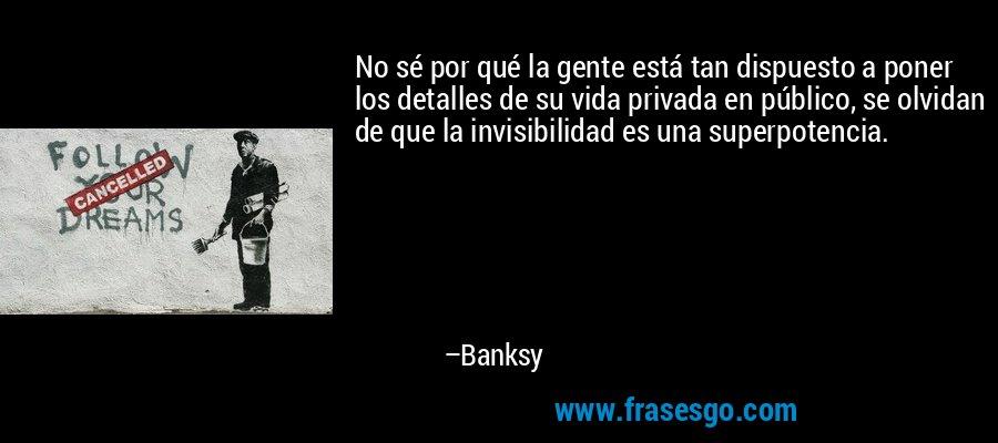 No sé por qué la gente está tan dispuesto a poner los detalles de su vida privada en público, se olvidan de que la invisibilidad es una superpotencia. – Banksy
