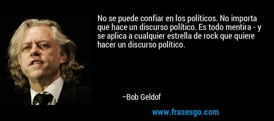 No se puede confiar en los políticos. No importa que hace un discurso político. Es todo mentira - y se aplica a cualquier estrella de rock que quiere hacer un discurso político. – Bob Geldof
