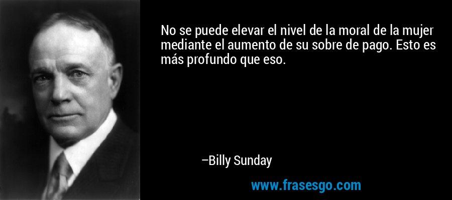 No se puede elevar el nivel de la moral de la mujer mediante el aumento de su sobre de pago. Esto es más profundo que eso. – Billy Sunday