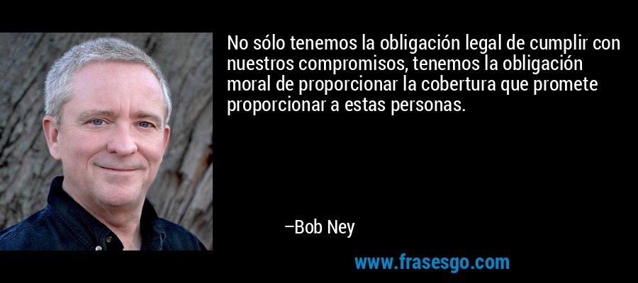 No sólo tenemos la obligación legal de cumplir con nuestros compromisos, tenemos la obligación moral de proporcionar la cobertura que promete proporcionar a estas personas. – Bob Ney