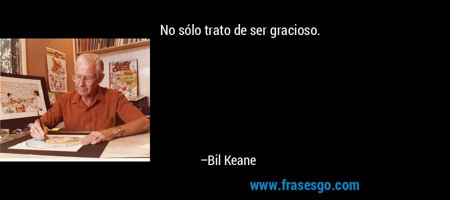 No sólo trato de ser gracioso. – Bil Keane