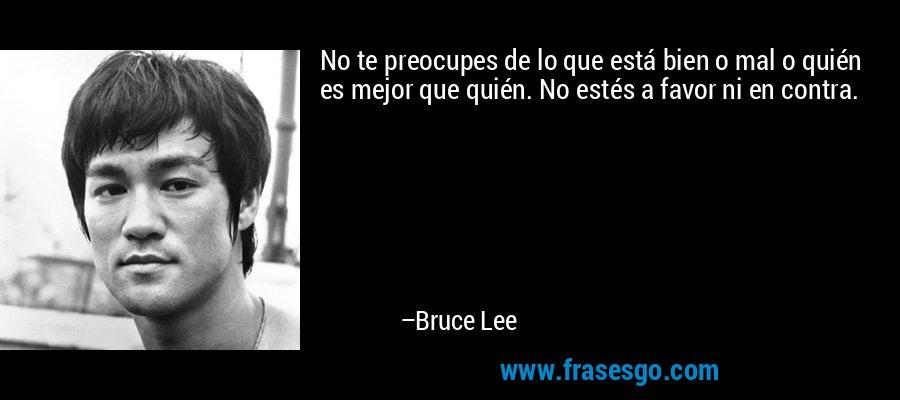 No te preocupes de lo que está bien o mal o quién es mejor que quién. No estés a favor ni en contra. – Bruce Lee