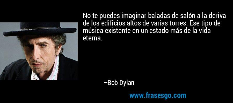 No te puedes imaginar baladas de salón a la deriva de los edificios altos de varias torres. Ese tipo de música existente en un estado más de la vida eterna. – Bob Dylan