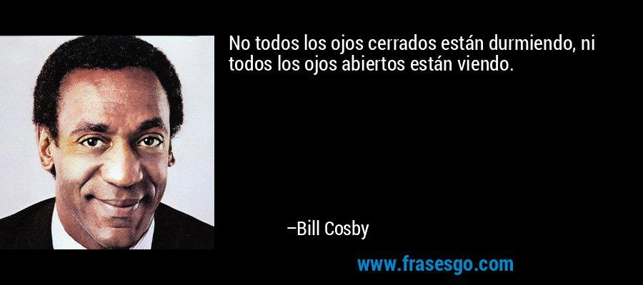 No todos los ojos cerrados están durmiendo, ni todos los ojos abiertos están viendo. – Bill Cosby