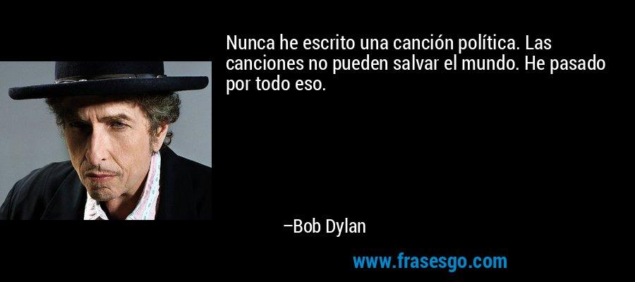 Nunca he escrito una canción política. Las canciones no pueden salvar el mundo. He pasado por todo eso. – Bob Dylan