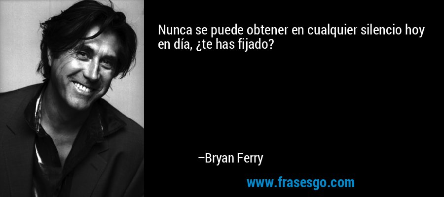 Nunca se puede obtener en cualquier silencio hoy en día, ¿te has fijado? – Bryan Ferry