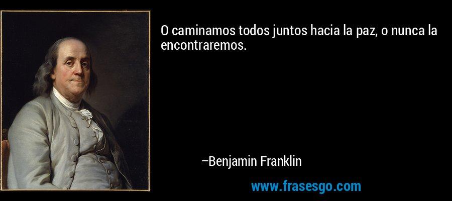 O caminamos todos juntos hacia la paz, o nunca la encontraremos. – Benjamin Franklin