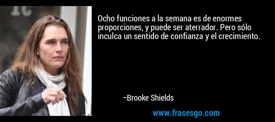 Ocho funciones a la semana es de enormes proporciones, y puede ser aterrador. Pero sólo inculca un sentido de confianza y el crecimiento. – Brooke Shields
