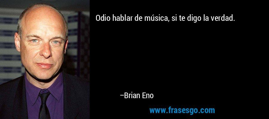 Odio hablar de música, si te digo la verdad. – Brian Eno