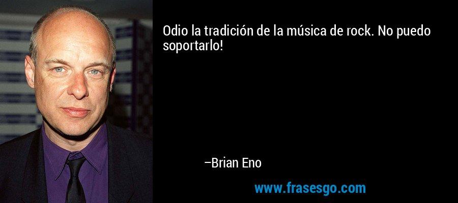 Odio la tradición de la música de rock. No puedo soportarlo! – Brian Eno