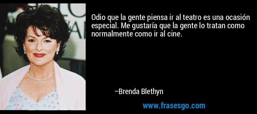 Odio que la gente piensa ir al teatro es una ocasión especial. Me gustaría que la gente lo tratan como normalmente como ir al cine. – Brenda Blethyn