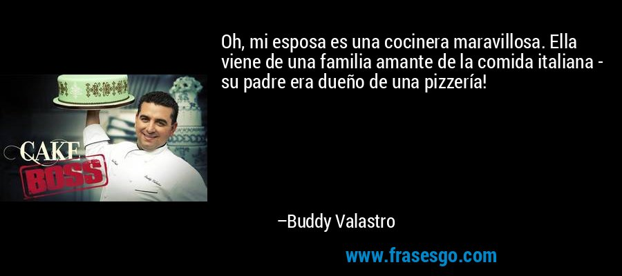 Oh, mi esposa es una cocinera maravillosa. Ella viene de una familia amante de la comida italiana - su padre era dueño de una pizzería! – Buddy Valastro