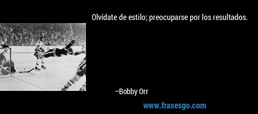 Olvídate de estilo; preocuparse por los resultados. – Bobby Orr