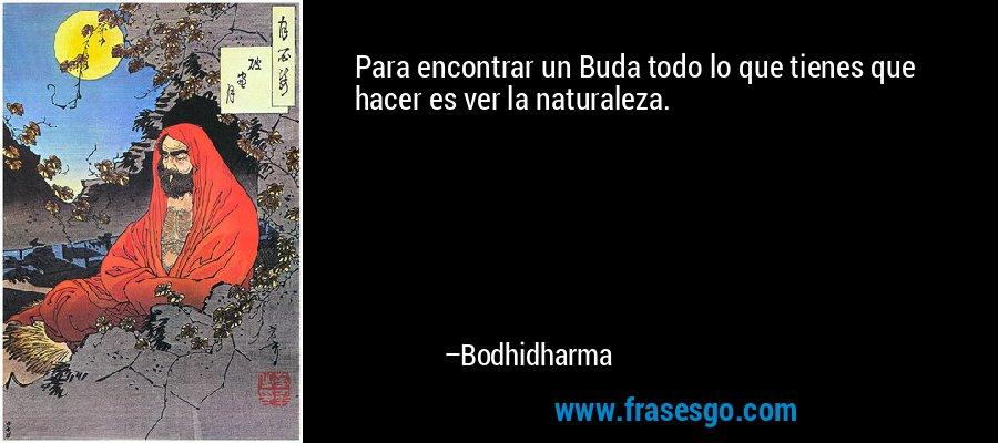 Para encontrar un Buda todo lo que tienes que hacer es ver la naturaleza. – Bodhidharma