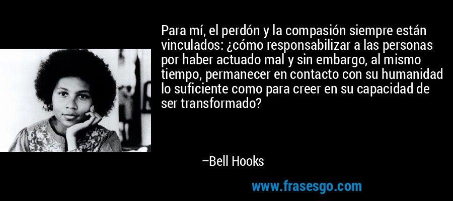 Para mí, el perdón y la compasión siempre están vinculados: ¿cómo responsabilizar a las personas por haber actuado mal y sin embargo, al mismo tiempo, permanecer en contacto con su humanidad lo suficiente como para creer en su capacidad de ser transformado? – Bell Hooks