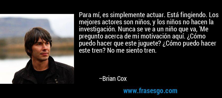 Para mí, es simplemente actuar. Está fingiendo. Los mejores actores son niños, y los niños no hacen la investigación. Nunca se ve a un niño que va, 'Me pregunto acerca de mi motivación aquí. ¿Cómo puedo hacer que este juguete? ¿Cómo puedo hacer este tren? No me siento tren. – Brian Cox