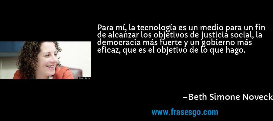 Para mí, la tecnología es un medio para un fin de alcanzar los objetivos de justicia social, la democracia más fuerte y un gobierno más eficaz, que es el objetivo de lo que hago. – Beth Simone Noveck