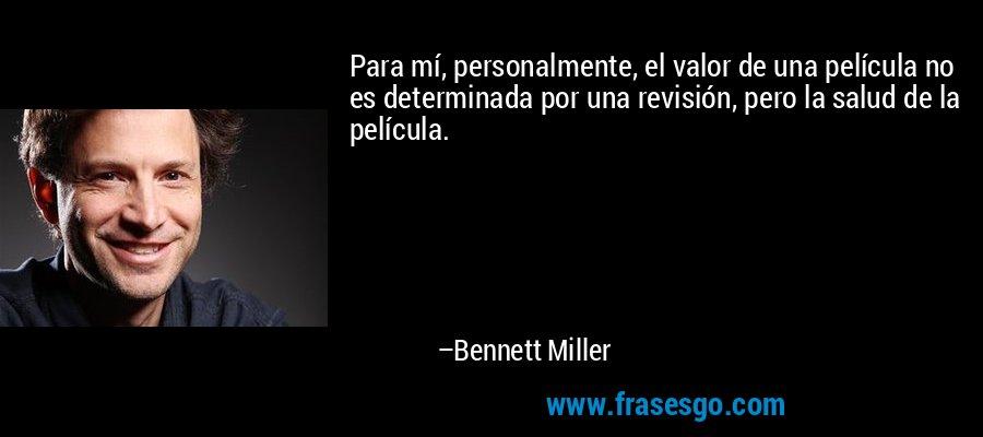Para mí, personalmente, el valor de una película no es determinada por una revisión, pero la salud de la película. – Bennett Miller