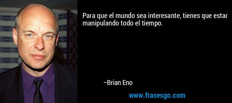 Para que el mundo sea interesante, tienes que estar manipulando todo el tiempo. – Brian Eno