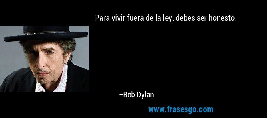 Para vivir fuera de la ley, debes ser honesto. – Bob Dylan