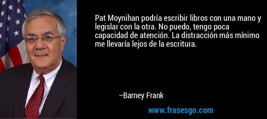 Pat Moynihan podría escribir libros con una mano y legislar con la otra. No puedo, tengo poca capacidad de atención. La distracción más mínimo me llevaría lejos de la escritura. – Barney Frank