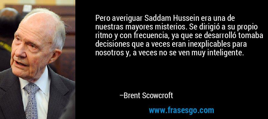 Pero averiguar Saddam Hussein era una de nuestras mayores misterios. Se dirigió a su propio ritmo y con frecuencia, ya que se desarrolló tomaba decisiones que a veces eran inexplicables para nosotros y, a veces no se ven muy inteligente. – Brent Scowcroft