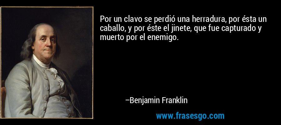 Por un clavo se perdió una herradura, por ésta un caballo, y por éste el jinete, que fue capturado y muerto por el enemigo. – Benjamin Franklin