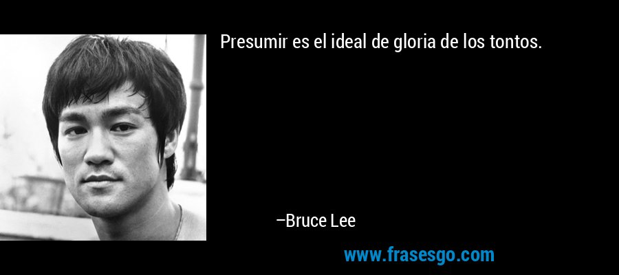 Presumir es el ideal de gloria de los tontos. – Bruce Lee