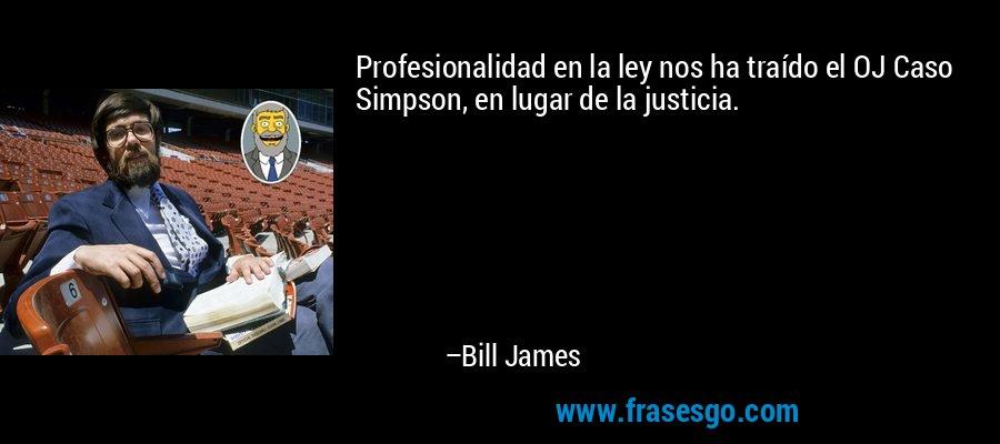 Profesionalidad en la ley nos ha traído el OJ Caso Simpson, en lugar de la justicia. – Bill James