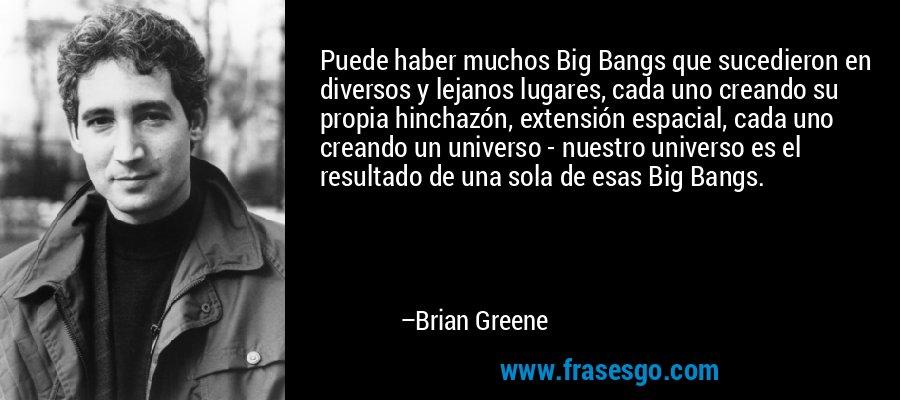 Puede haber muchos Big Bangs que sucedieron en diversos y lejanos lugares, cada uno creando su propia hinchazón, extensión espacial, cada uno creando un universo - nuestro universo es el resultado de una sola de esas Big Bangs. – Brian Greene