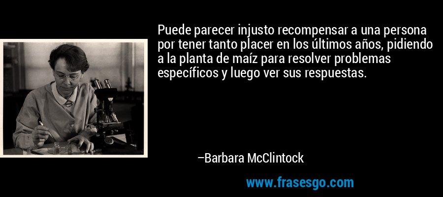 Puede parecer injusto recompensar a una persona por tener tanto placer en los últimos años, pidiendo a la planta de maíz para resolver problemas específicos y luego ver sus respuestas. – Barbara McClintock