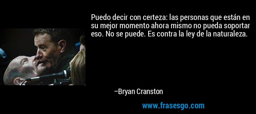 Puedo decir con certeza: las personas que están en su mejor momento ahora mismo no pueda soportar eso. No se puede. Es contra la ley de la naturaleza. – Bryan Cranston