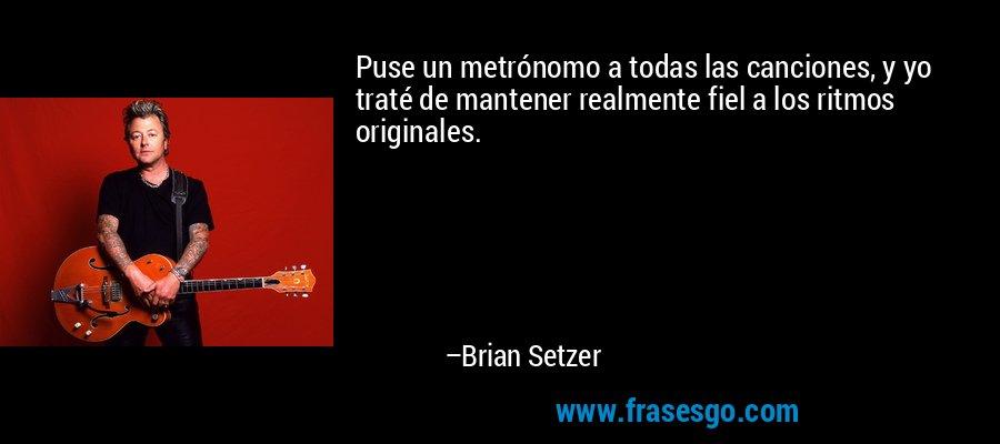 Puse un metrónomo a todas las canciones, y yo traté de mantener realmente fiel a los ritmos originales. – Brian Setzer