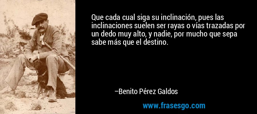 Que cada cual siga su inclinación, pues las inclinaciones suelen ser rayas o vías trazadas por un dedo muy alto, y nadie, por mucho que sepa sabe más que el destino. – Benito Pérez Galdos