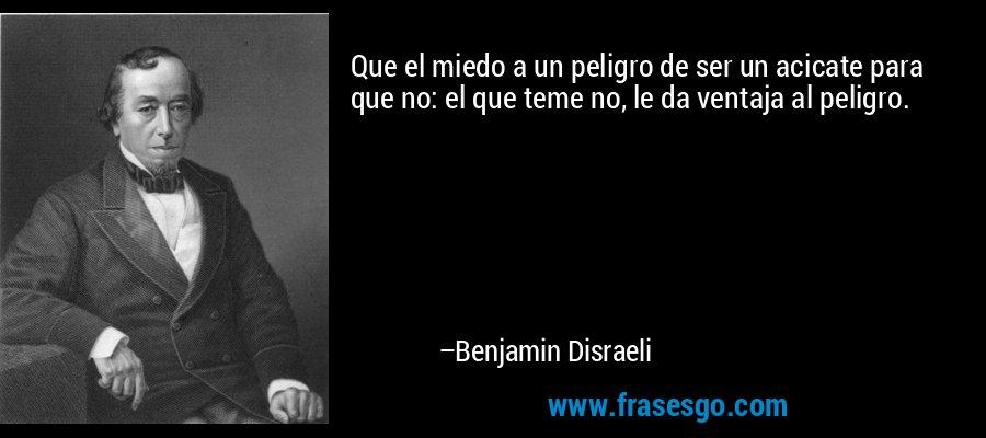 Que el miedo a un peligro de ser un acicate para que no: el que teme no, le da ventaja al peligro. – Benjamin Disraeli