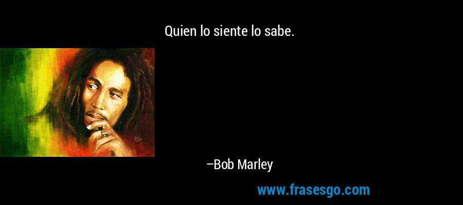 Quien lo siente lo sabe. – Bob Marley