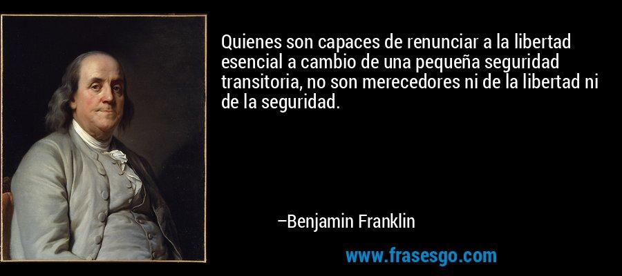 Quienes son capaces de renunciar a la libertad esencial a cambio de una pequeña seguridad transitoria, no son merecedores ni de la libertad ni de la seguridad. – Benjamin Franklin