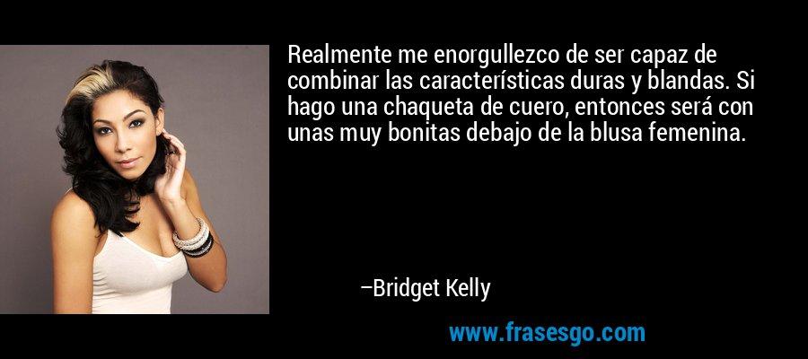 Realmente me enorgullezco de ser capaz de combinar las características duras y blandas. Si hago una chaqueta de cuero, entonces será con unas muy bonitas debajo de la blusa femenina. – Bridget Kelly