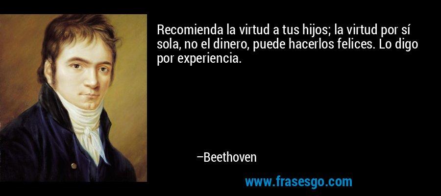Recomienda la virtud a tus hijos; la virtud por sí sola, no el dinero, puede hacerlos felices. Lo digo por experiencia. – Beethoven