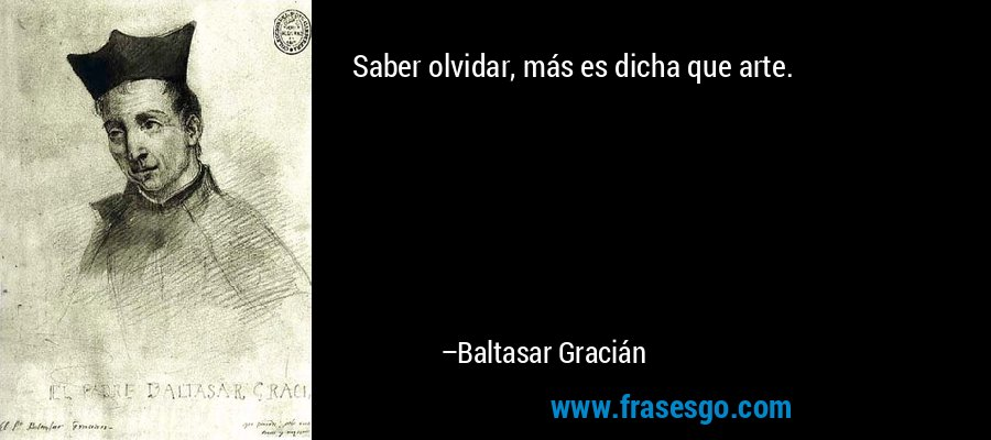 Saber olvidar, más es dicha que arte. – Baltasar Gracián