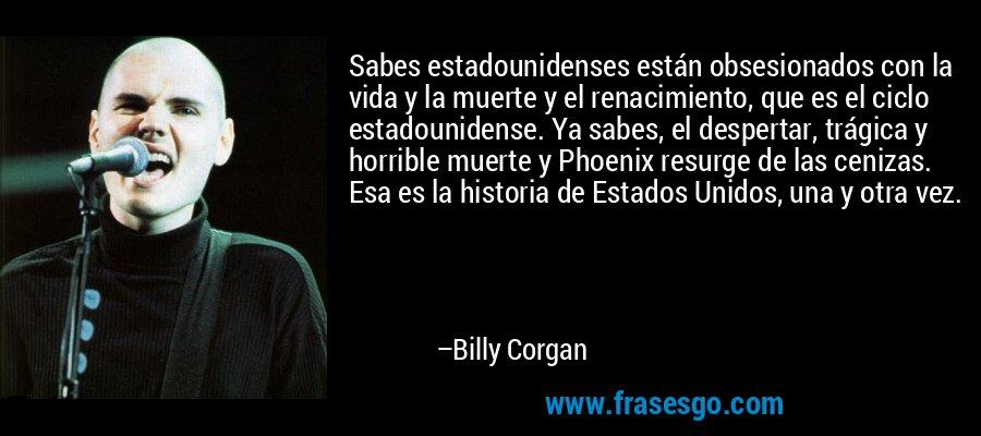 Sabes estadounidenses están obsesionados con la vida y la muerte y el renacimiento, que es el ciclo estadounidense. Ya sabes, el despertar, trágica y horrible muerte y Phoenix resurge de las cenizas. Esa es la historia de Estados Unidos, una y otra vez. – Billy Corgan