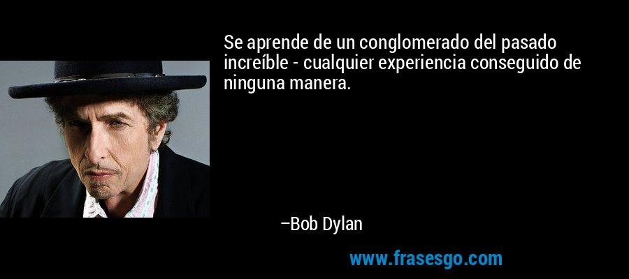 Se aprende de un conglomerado del pasado increíble - cualquier experiencia conseguido de ninguna manera. – Bob Dylan