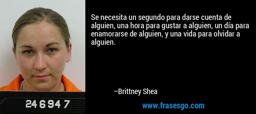 Se necesita un segundo para darse cuenta de alguien, una hora para gustar a alguien, un día para enamorarse de alguien, y una vida para olvidar a alguien. – Brittney Shea