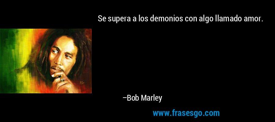 Se supera a los demonios con algo llamado amor. – Bob Marley
