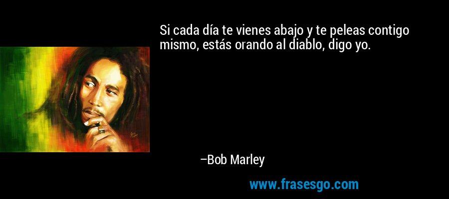 Si cada día te vienes abajo y te peleas contigo mismo, estás orando al diablo, digo yo. – Bob Marley