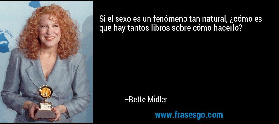Si el sexo es un fenómeno tan natural, ¿cómo es que hay tantos libros sobre cómo hacerlo? – Bette Midler
